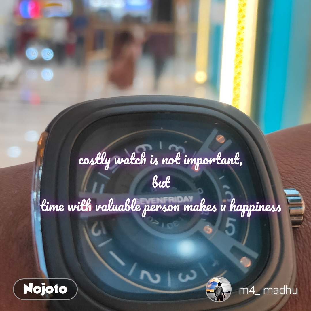 costly watch is not important, but time with valuable person makes u happiness