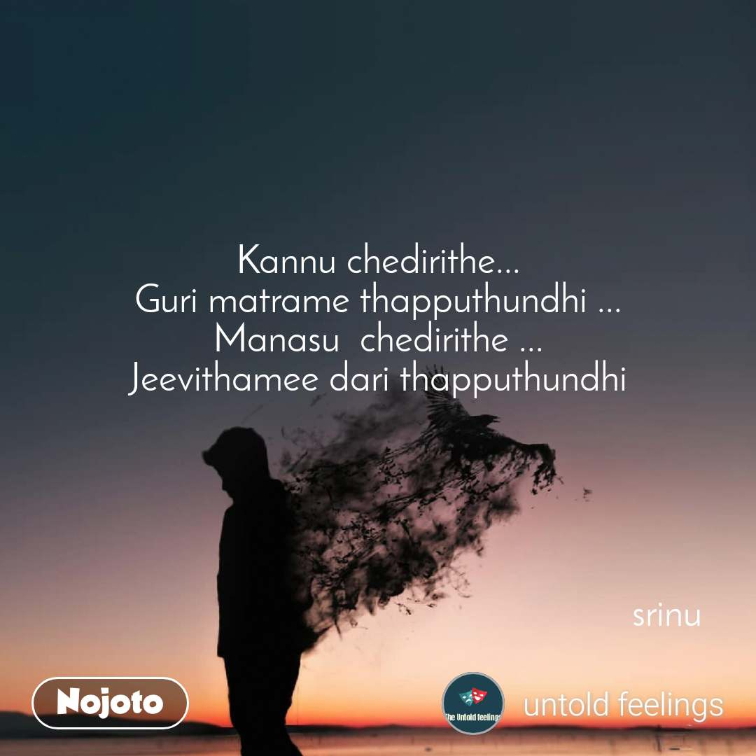 Kannu chedirithe... Guri matrame thapputhundhi ... Manasu  chedirithe ... Jeevithamee dari thapputhundhi                                                                 srinu                                                                          srinu