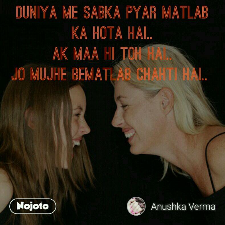 Duniya me Sabka pyar Matlab ka Hota hai.. Ak Maa hi toh hai.. Jo mujhe bematlab Chahti Hai..