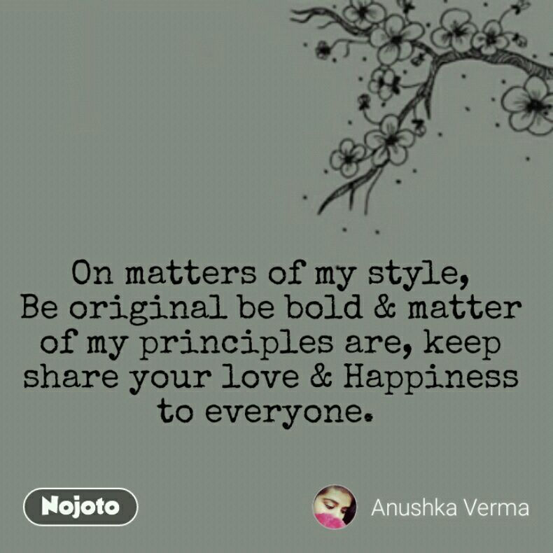 On matters of my style, Be original be bold & matter of my principles are, keep share your love & Happiness to everyone.