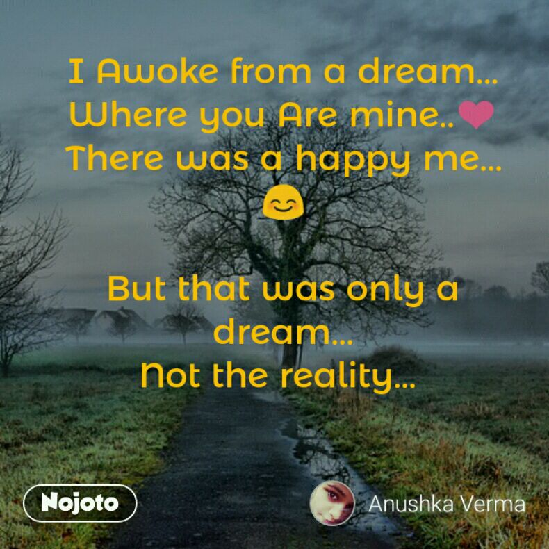 I Awoke from a dream... Where you Are mine..❤️ There was a happy me...😊  But that was only a dream... Not the reality...