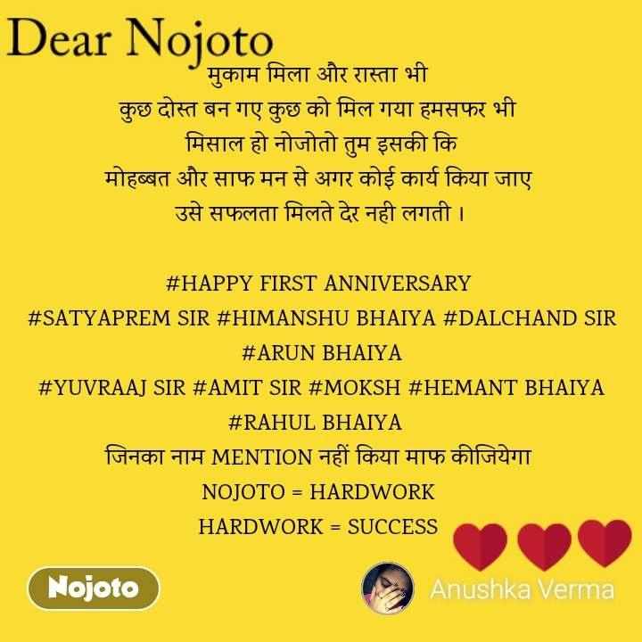 Dear Nojoto मुकाम मिला और रास्ता भी  कुछ दोस्त बन गए कुछ को मिल गया हमसफर भी  मिसाल हो नोजोतो तुम इसकी कि मोहब्बत और साफ मन से अगर कोई कार्य किया जाए  उसे सफलता मिलते देर नही लगती ।  #HAPPY FIRST ANNIVERSARY  #SATYAPREM SIR #HIMANSHU BHAIYA #DALCHAND SIR  #ARUN BHAIYA #YUVRAAJ SIR #AMIT SIR #MOKSH #HEMANT BHAIYA #RAHUL BHAIYA   जिनका नाम MENTION नहीं किया माफ कीजियेगा  NOJOTO = HARDWORK  HARDWORK = SUCCESS
