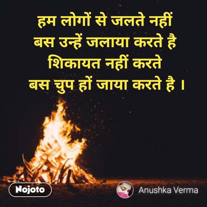 हम लोगों से जलते नहीं  बस उन्हें जलाया करते है  शिकायत नहीं करते  बस चुप हों जाया करते है । #NojotoQuote