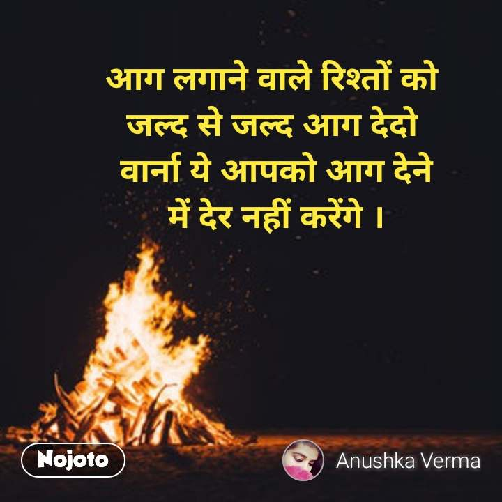 आग लगाने वाले रिश्तों को  जल्द से जल्द आग देदो  वार्ना ये आपको आग देने में देर नहीं करेंगे । #NojotoQuote