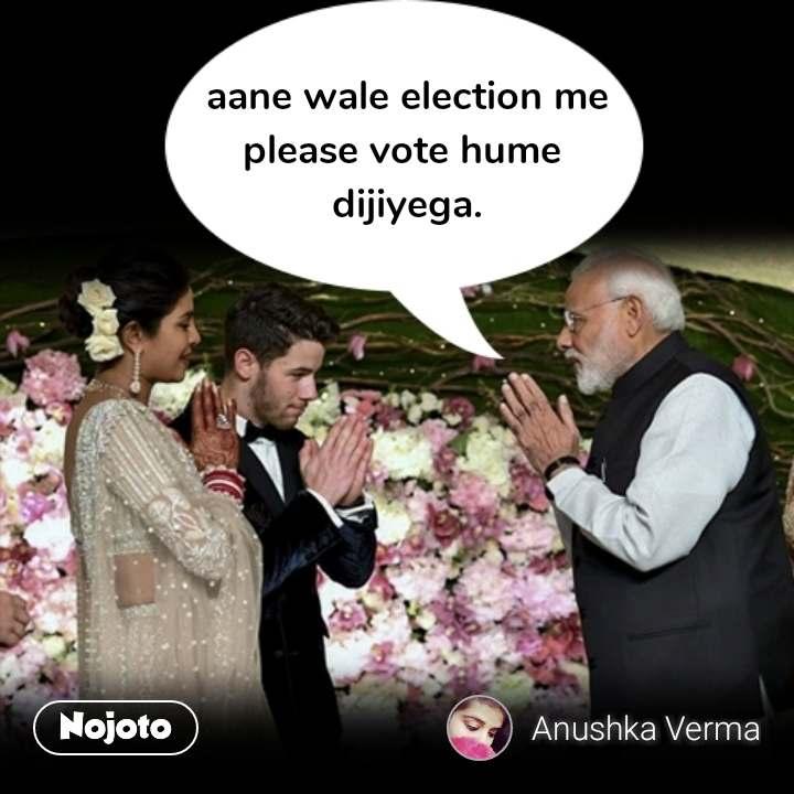 aane wale election me please vote hume  dijiyega. #NojotoQuote