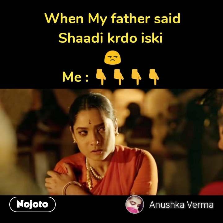 When My father said Shaadi krdo iski  😒 Me : 👇👇👇👇 #NojotoQuote