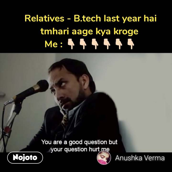 You are a good question but your questions hurts me Relatives - B.tech last year hai tmhari aage kya kroge  Me : 👇�👇�👇�👇�👇�👇� #NojotoQuote