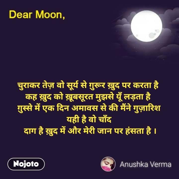 Dear Moon चुराकर तेज़ वो सूर्य से ग़ुरूर ख़ुद पर करता है  कह ख़ुद को ख़ूबसूरत मुझसे यूँ लड़ता है  ग़ुस्से में एक दिन अमावस से की मैंने गुज़ारिश यही है वो चाँद  दाग है ख़ुद में और मेरी जान पर हंसता है ।  #NojotoQuote