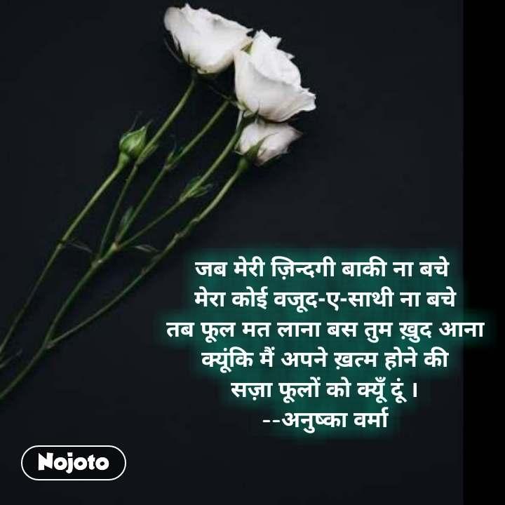 जब मेरी ज़िन्दगी बाकी ना बचे  मेरा कोई वजूद-ए-साथी ना बचे तब फूल मत लाना बस तुम ख़ुद आना क्यूंकि मैं अपने ख़त्म होने की सज़ा फूलों को क्यूँ दूं । --अनुष्का वर्मा