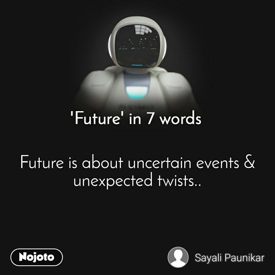 'Future' in 7 words   Future is about uncertain events &  unexpected twists..