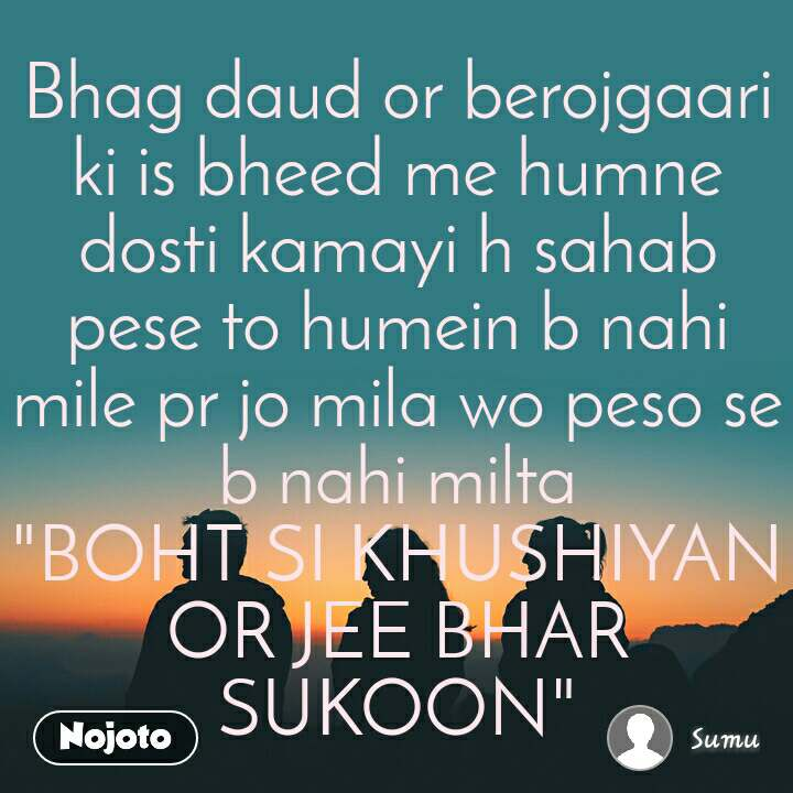 "Bhag daud or berojgaari ki is bheed me humne dosti kamayi h sahab pese to humein b nahi mile pr jo mila wo peso se b nahi milta ""BOHT SI KHUSHIYAN OR JEE BHAR SUKOON"""