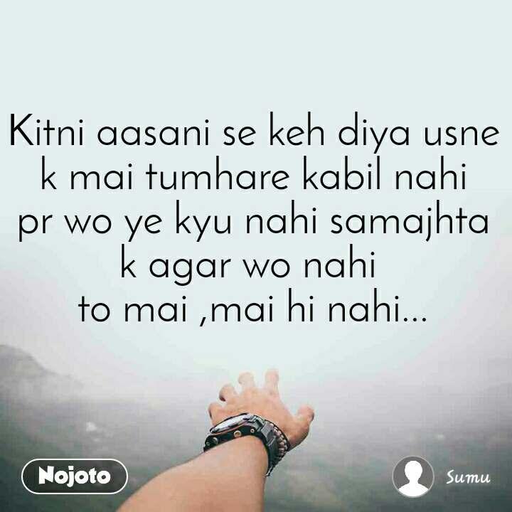 Kitni aasani se keh diya usne k mai tumhare kabil nahi pr wo ye kyu nahi samajhta k agar wo nahi  to mai ,mai hi nahi...