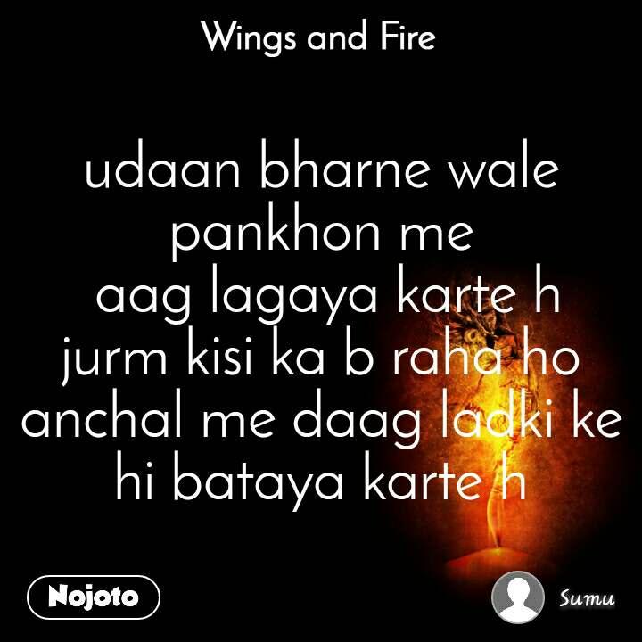 Wings and Fire  udaan bharne wale pankhon me  aag lagaya karte h jurm kisi ka b raha ho anchal me daag ladki ke hi bataya karte h