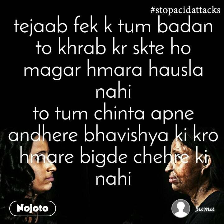 #StopAcidAttacks  tejaab fek k tum badan to khrab kr skte ho magar hmara hausla nahi to tum chinta apne andhere bhavishya ki kro hmare bigde chehre ki nahi