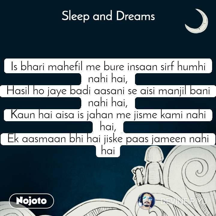 Sleep and Dreams Is bhari mahefil me bure insaan sirf humhi nahi hai, Hasil ho jaye badi aasani se aisi manjil bani nahi hai, Kaun hai aisa is jahan me jisme kami nahi hai, Ek aasmaan bhi hai jiske paas jameen nahi hai