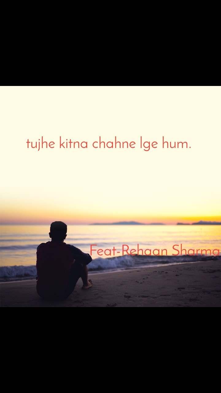 tujhe kitna chahne lge hum.                                Feat-Rehaan Sharma