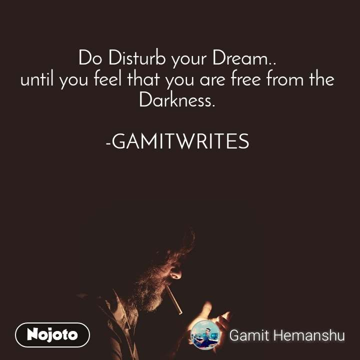 Do Disturb your Dream.. until you feel that you are free from the Darkness.  -GAMITWRITES