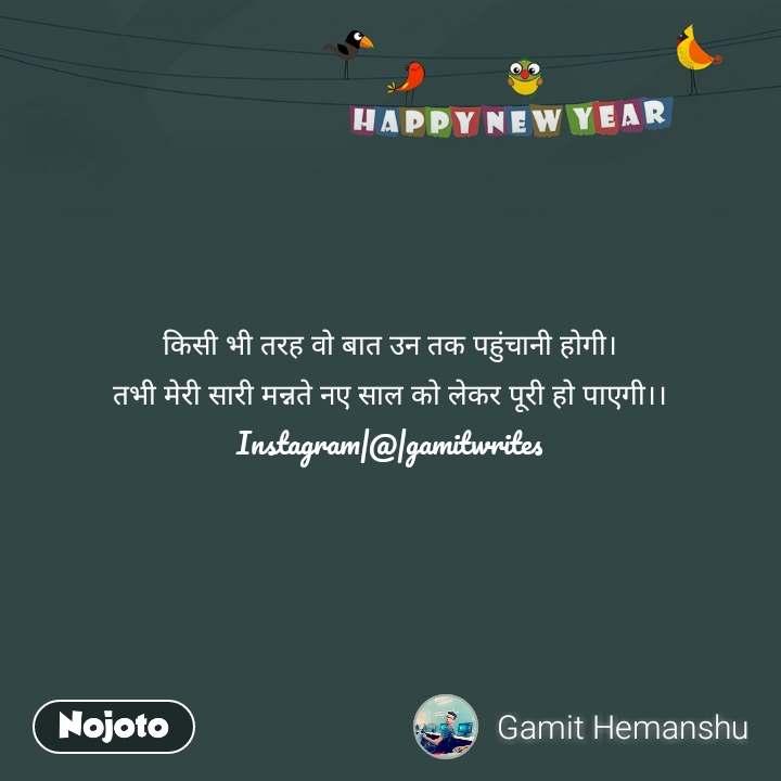 Happy New Year किसी भी तरह वो बात उन तक पहुंचानी होगी। तभी मेरी सारी मन्नते नए साल को लेकर पूरी हो पाएगी।। Instagram|@|gamitwrites