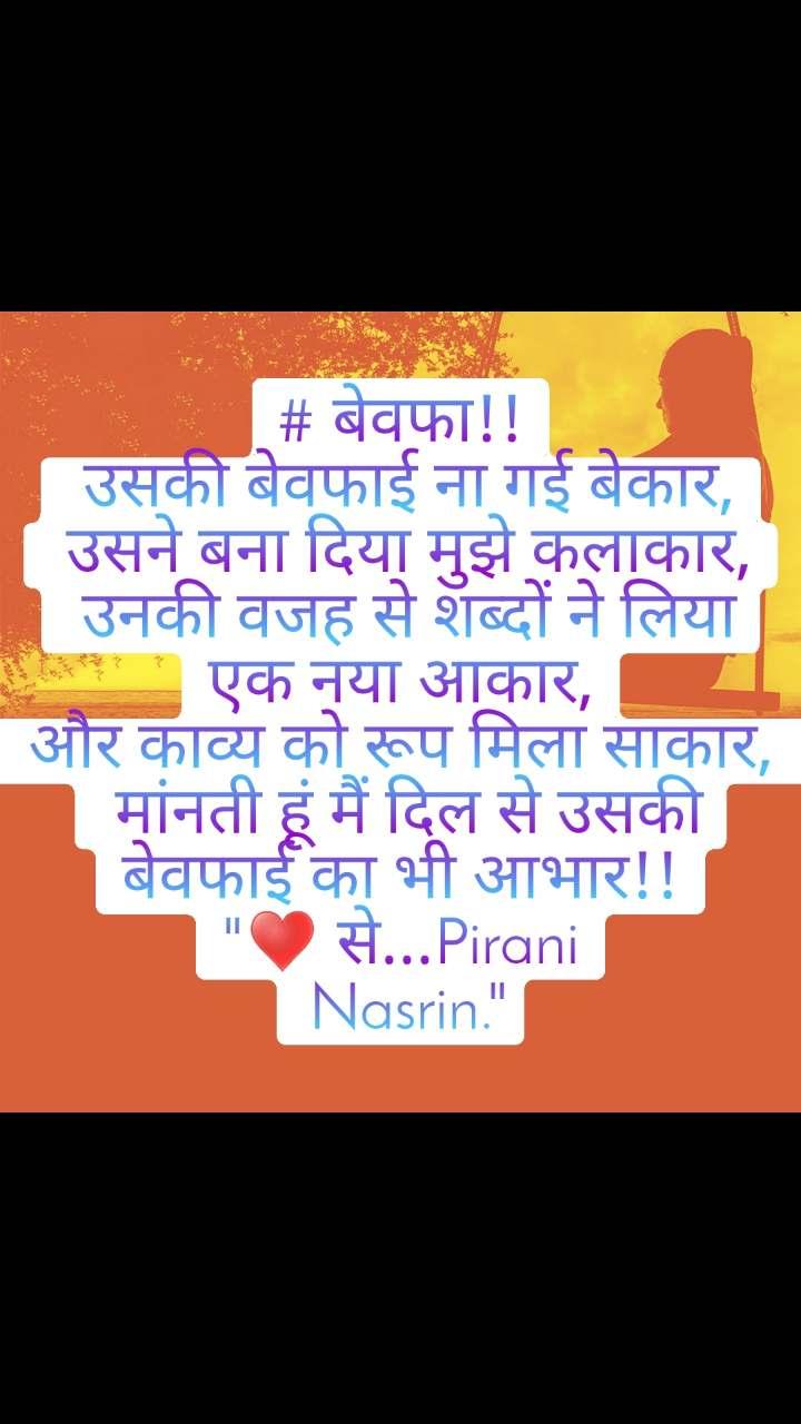 """# बेवफा!!  उसकी बेवफाई ना गई बेकार,  उसने बना दिया मुझे कलाकार,  उनकी वजह से शब्दों ने लिया एक नया आकार,  और काव्य को रूप मिला साकार,   मांनती हूं मैं दिल से उसकी बेवफाई का भी आभार!! """"♥️ से...Pirani  Nasrin."""""""