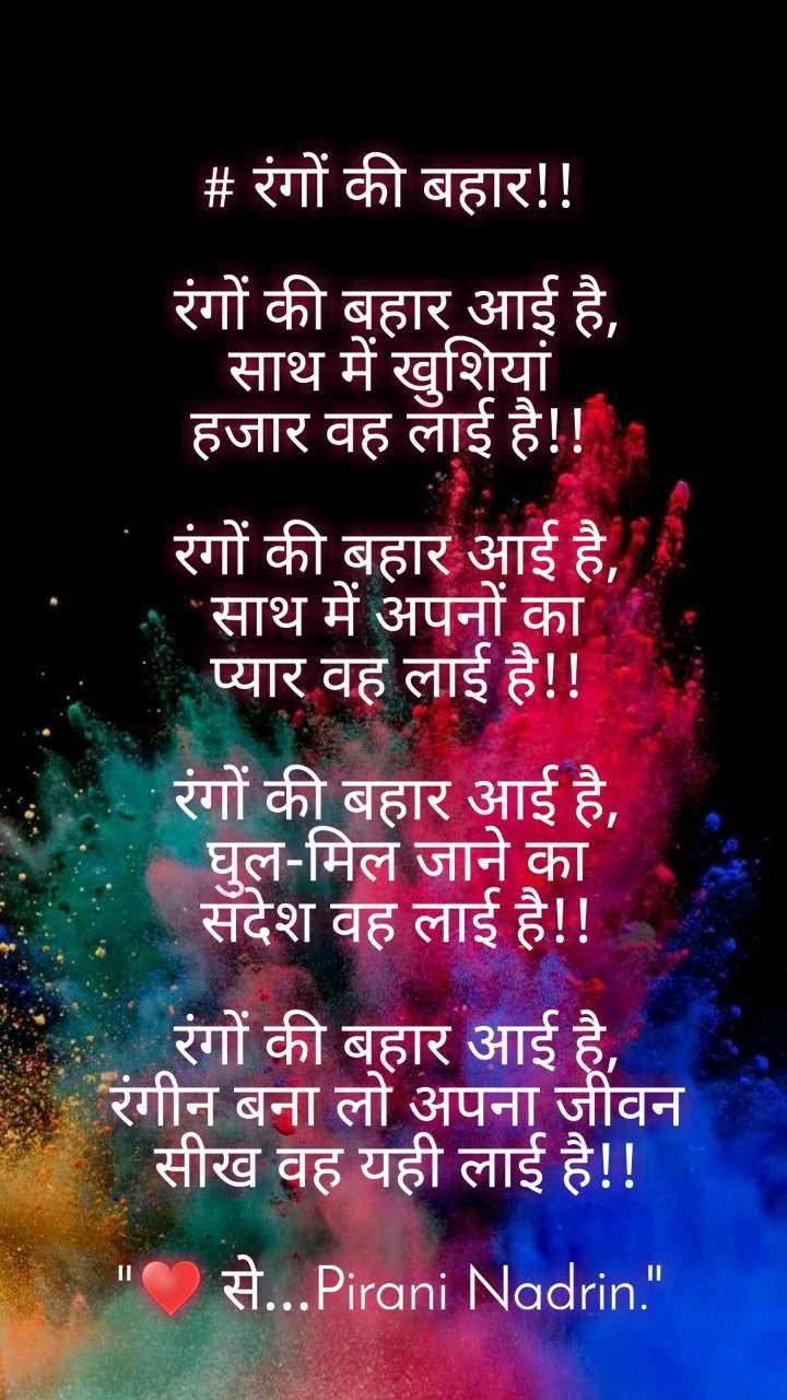 """# रंगों की बहार!!   रंगों की बहार आई है,  साथ में खुशियां  हजार वह लाई है!!   रंगों की बहार आई है,  साथ में अपनों का  प्यार वह लाई है!!   रंगों की बहार आई है,  घुल-मिल जाने का  संदेश वह लाई है!!   रंगों की बहार आई है,  रंगीन बना लो अपना जीवन  सीख वह यही लाई है!!  """"♥️ से...Pirani Nadrin."""""""