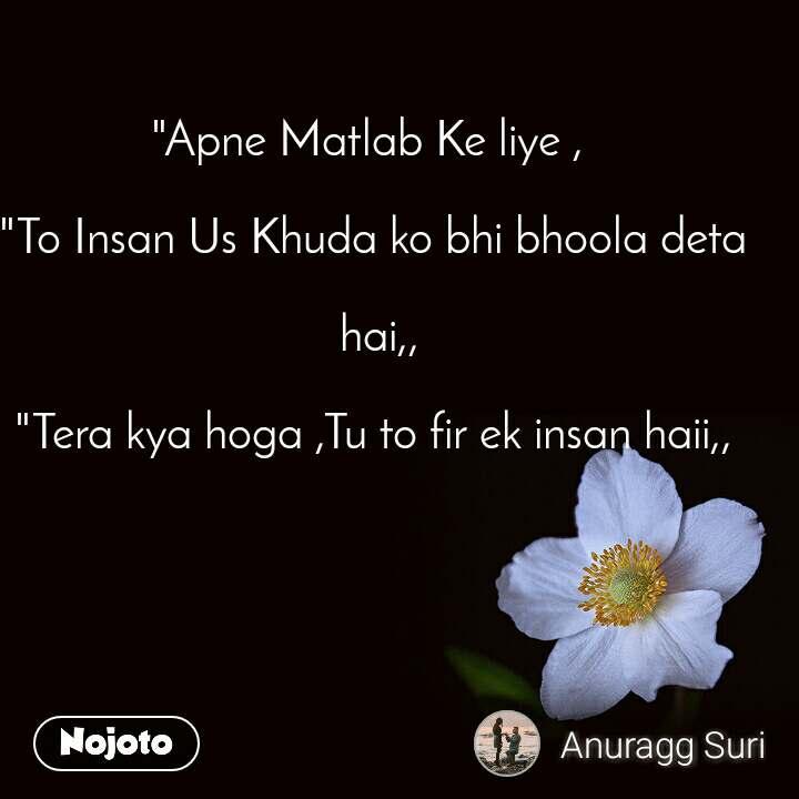 """""""Apne Matlab Ke liye ,   """"To Insan Us Khuda ko bhi bhoola deta   hai,,  """"Tera kya hoga ,Tu to fir ek insan haii,,"""