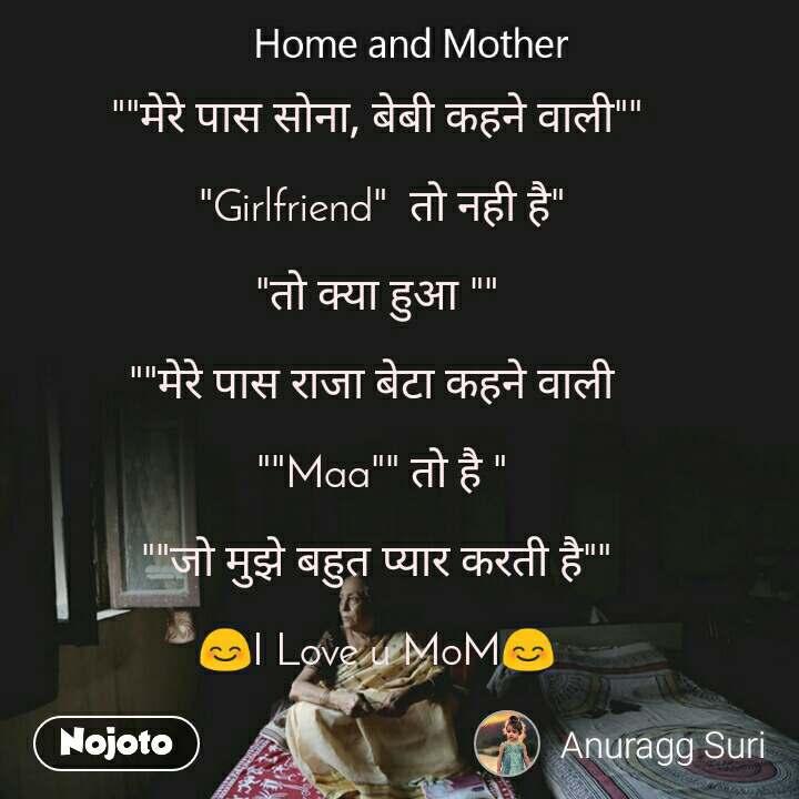 """Home and Mother  """"""""मेरे पास सोना, बेबी कहने वाली""""""""   """"Girlfriend""""  तो नही है""""  """"तो क्या हुआ """"""""  """"""""मेरे पास राजा बेटा कहने वाली    """"""""Maa"""""""" तो है """"  """"""""जो मुझे बहुत प्यार करती है""""""""  😊I Love u MoM😊"""