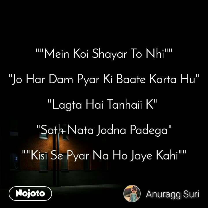 """""""""""Mein Koi Shayar To Nhi""""""""   """"Jo Har Dam Pyar Ki Baate Karta Hu""""   """"Lagta Hai Tanhaii K""""   """"Sath Nata Jodna Padega""""  """"""""Kisi Se Pyar Na Ho Jaye Kahi"""""""""""