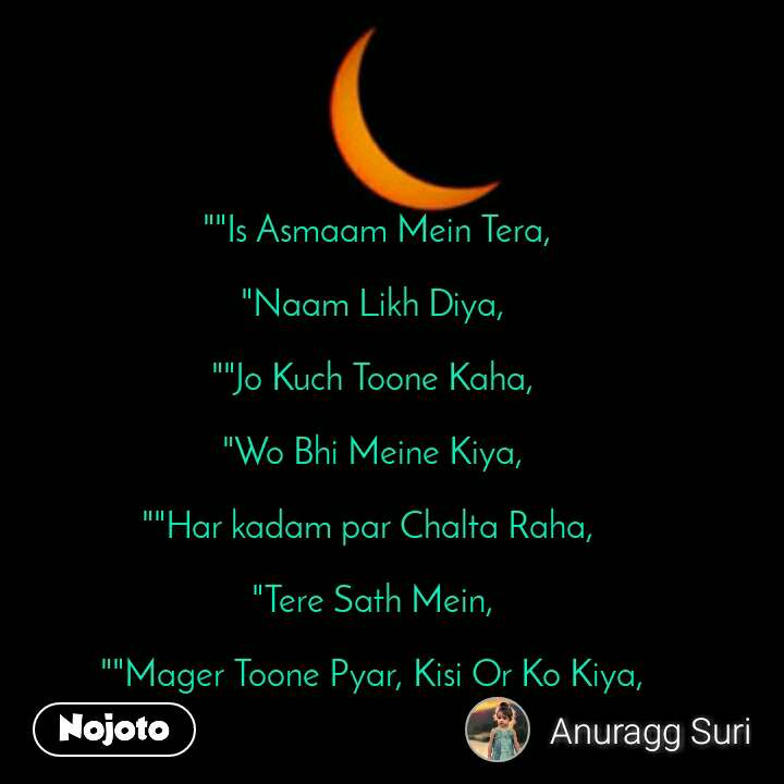"""""""""""Is Asmaam Mein Tera,   """"Naam Likh Diya,  """"""""Jo Kuch Toone Kaha,  """"Wo Bhi Meine Kiya,  """"""""Har kadam par Chalta Raha,   """"Tere Sath Mein,  """"""""Mager Toone Pyar, Kisi Or Ko Kiya,"""