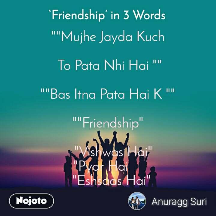 """Friendship in 3 Words  """"""""Mujhe Jayda Kuch   To Pata Nhi Hai """"""""  """"""""Bas Itna Pata Hai K """"""""          """"""""Friendship""""     """"Vishwas Hai""""        """"Pyar Hai              """"Eshsaas Hai"""""""