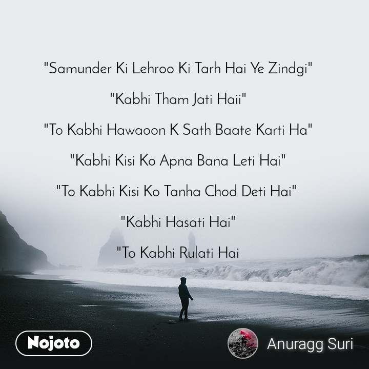 """""""Samunder Ki Lehroo Ki Tarh Hai Ye Zindgi""""  """"Kabhi Tham Jati Haii""""  """"To Kabhi Hawaoon K Sath Baate Karti Ha""""   """"Kabhi Kisi Ko Apna Bana Leti Hai""""   """"To Kabhi Kisi Ko Tanha Chod Deti Hai""""   """"Kabhi Hasati Hai""""  """"To Kabhi Rulati Hai"""