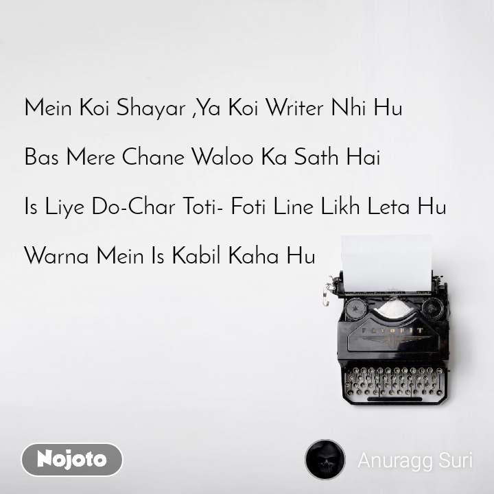 Mein Koi Shayar ,Ya Koi Writer Nhi Hu  Bas Mere Chane Waloo Ka Sath Hai   Is Liye Do-Char Toti- Foti Line Likh Leta Hu  Warna Mein Is Kabil Kaha Hu