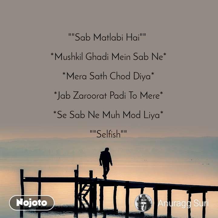 """""""""""Sab Matlabi Hai""""""""   *Mushkil Ghadi Mein Sab Ne*   *Mera Sath Chod Diya*   *Jab Zaroorat Padi To Mere*  *Se Sab Ne Muh Mod Liya*  """"""""Selfish"""""""""""