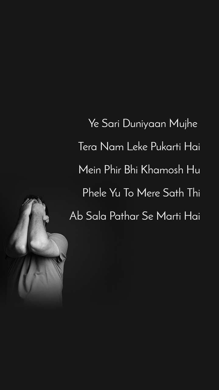 Ye Sari Duniyaan Mujhe   Tera Nam Leke Pukarti Hai  Mein Phir Bhi Khamosh Hu  Phele Yu To Mere Sath Thi  Ab Sala Pathar Se Marti Hai