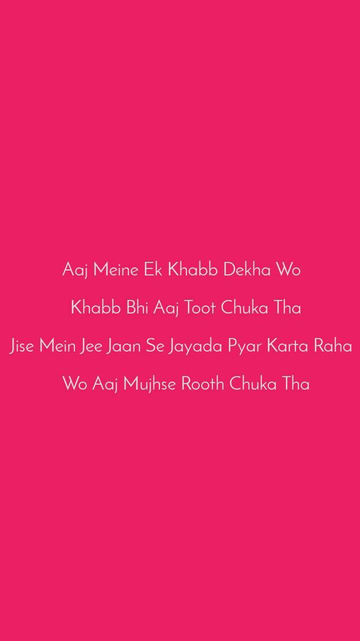 Aaj Meine Ek Khabb Dekha Wo    Khabb Bhi Aaj Toot Chuka Tha  Jise Mein Jee Jaan Se Jayada Pyar Karta Raha    Wo Aaj Mujhse Rooth Chuka Tha