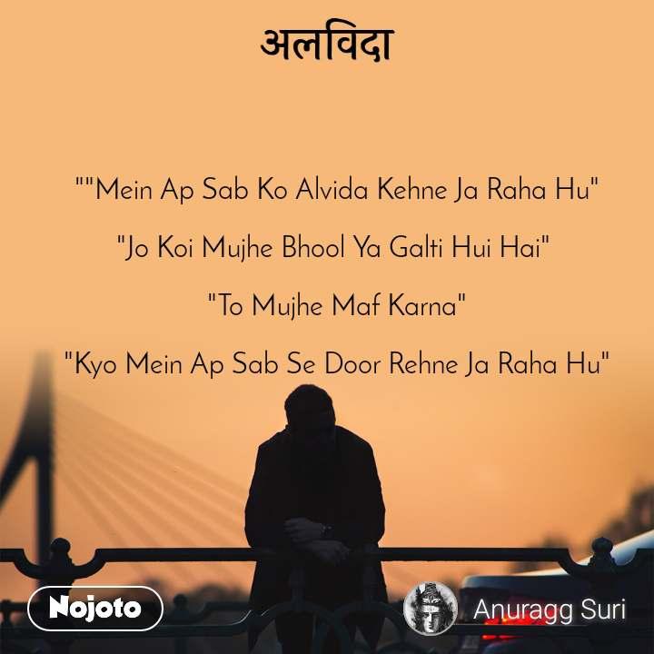 """अलविदा """"""""Mein Ap Sab Ko Alvida Kehne Ja Raha Hu""""  """"Jo Koi Mujhe Bhool Ya Galti Hui Hai""""   """"To Mujhe Maf Karna""""  """"Kyo Mein Ap Sab Se Door Rehne Ja Raha Hu"""""""