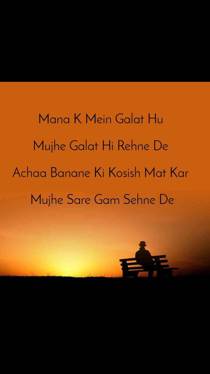 Mana K Mein Galat Hu   Mujhe Galat Hi Rehne De   Achaa Banane Ki Kosish Mat Kar   Mujhe Sare Gam Sehne De