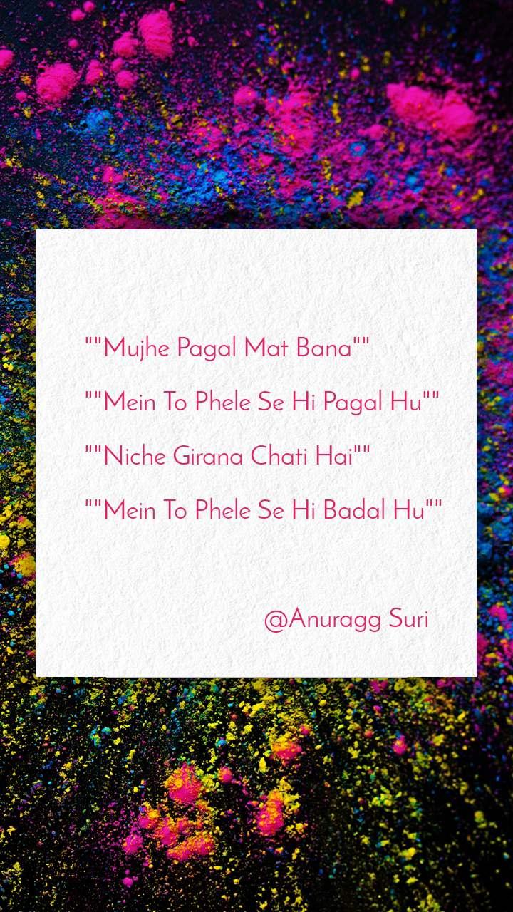 """""Mujhe Pagal Mat Bana""""  """"Mein To Phele Se Hi Pagal Hu""""  """"Niche Girana Chati Hai""""  """"Mein To Phele Se Hi Badal Hu""""                                  @Anuragg Suri"