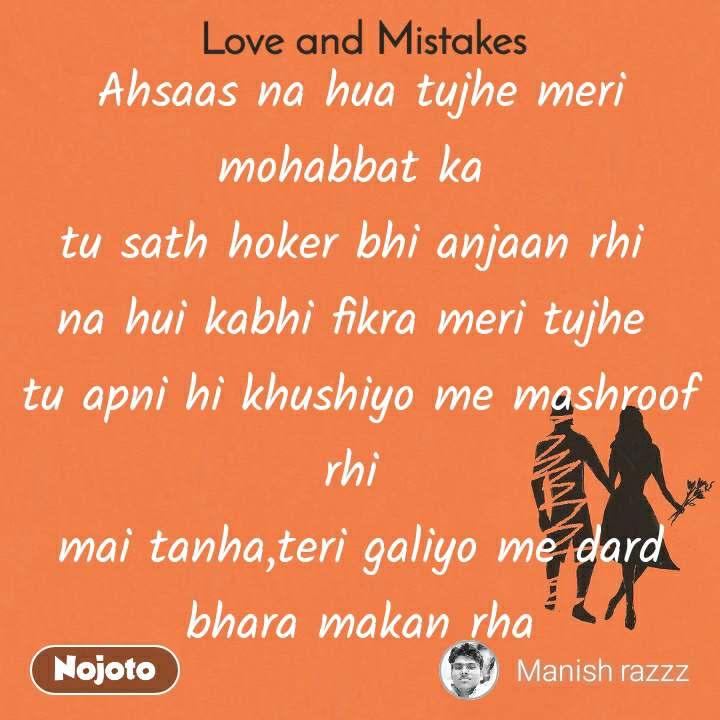Love and Mistakes' Ahsaas na hua tujhe meri mohabbat ka  tu sath hoker bhi anjaan rhi  na hui kabhi fikra meri tujhe  tu apni hi khushiyo me mashroof rhi  mai tanha,teri galiyo me dard bhara makan rha