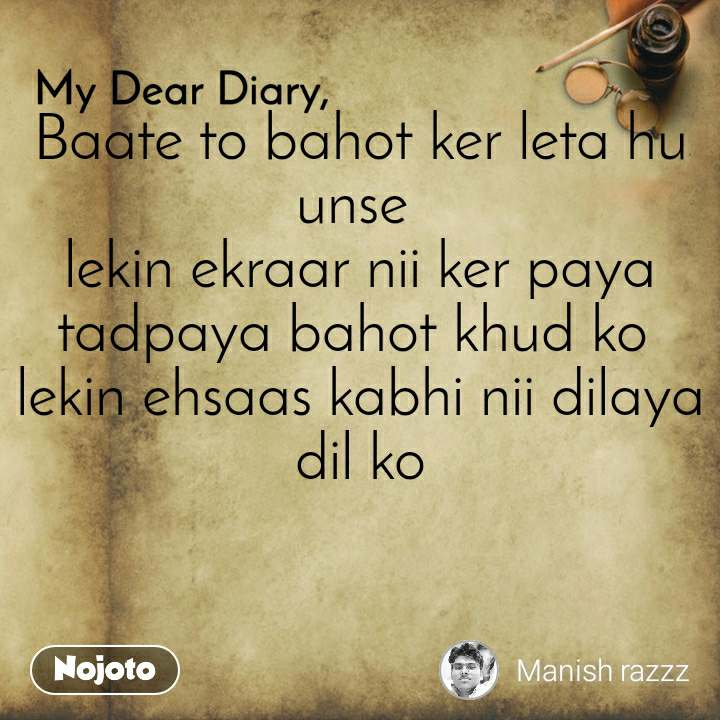 My Dear Diary  Baate to bahot ker leta hu unse  lekin ekraar nii ker paya tadpaya bahot khud ko  lekin ehsaas kabhi nii dilaya dil ko