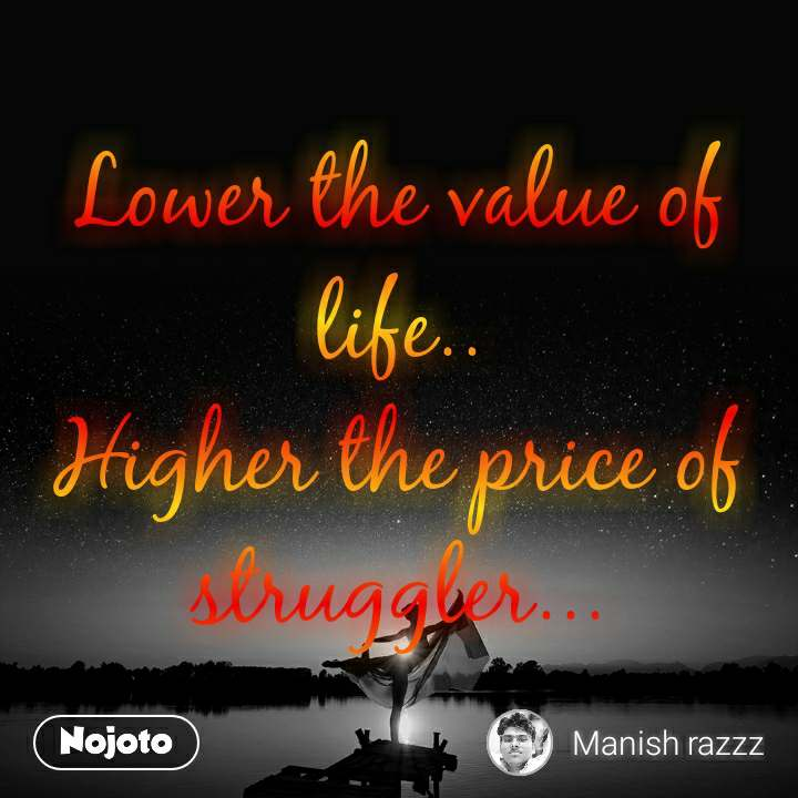 Lower the value of life.. Higher the price of struggler...