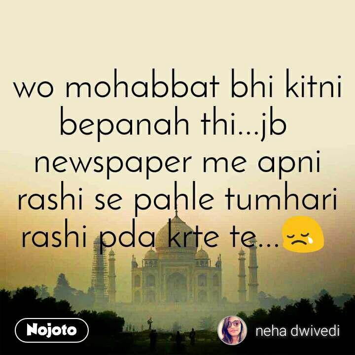 wo mohabbat bhi kitni bepanah thi...jb  newspaper me apni rashi se pahle tumhari rashi pda krte te...😢