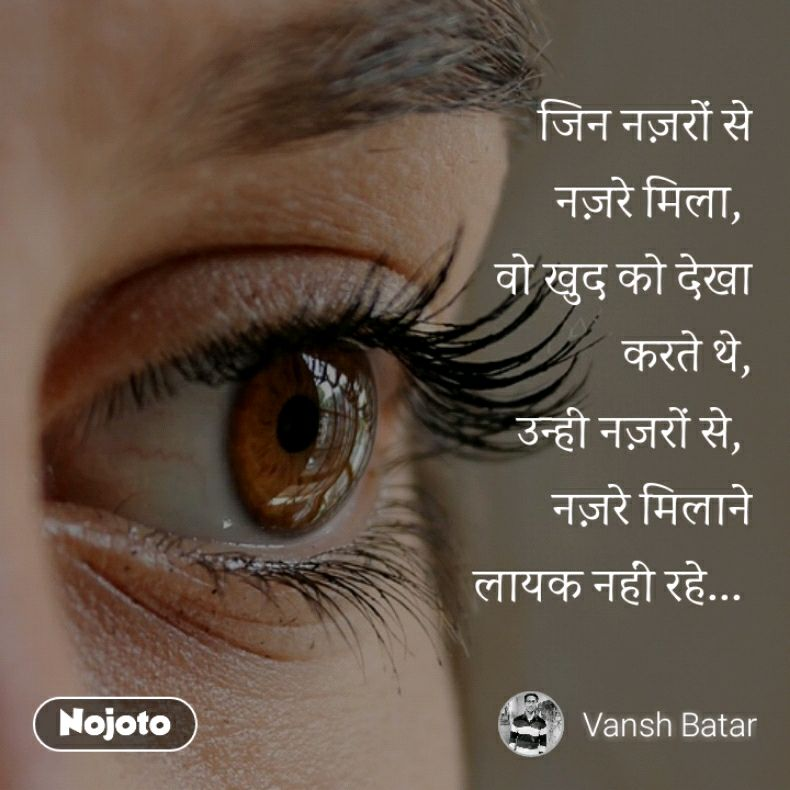 जिन नज़रों से नज़रे मिला,  वो खुद को देखा करते थे, उन्ही नज़रों से,  नज़रे मिलाने लायक नहीं रहे...
