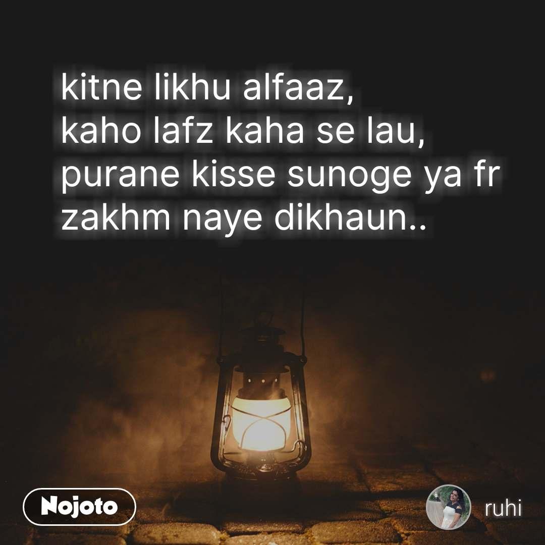 kitne likhu alfaaz, kaho lafz kaha se lau, purane kisse sunoge ya fr zakhm naye dikhaun..