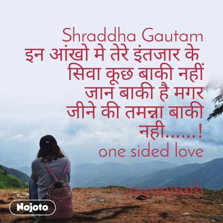 Shraddha Gautam इन आंखो मे तेरे इंतजार के  सिवा कूछ बाकी नहीं जान बाकी है मगर जीने की तमन्ना बाकी नही......! one sided love  jagannath