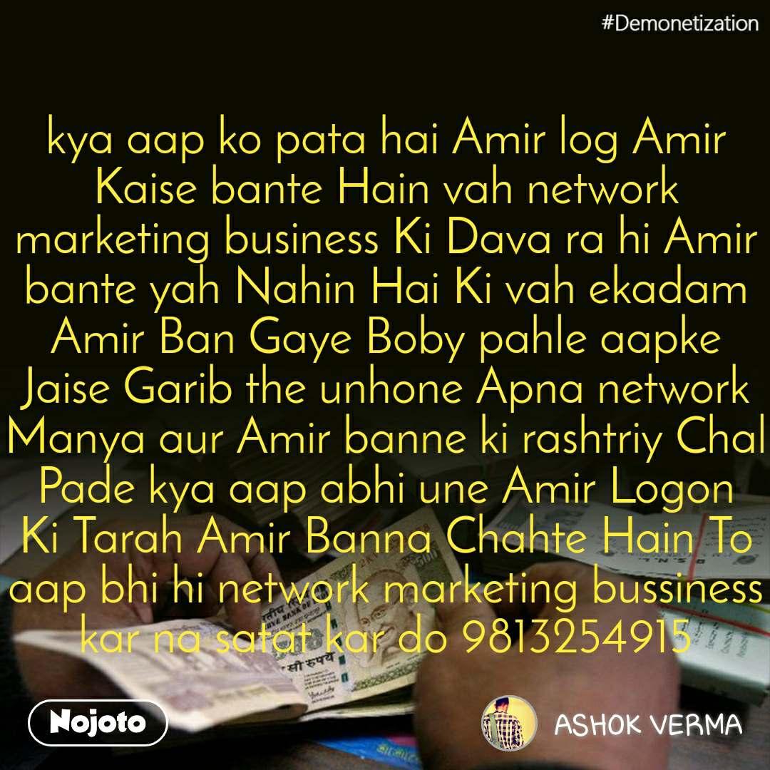 #Demonetization kya aap ko pata hai Amir log Amir Kaise bante Hain vah network marketing business Ki Dava ra hi Amir bante yah Nahin Hai Ki vah ekadam Amir Ban Gaye Boby pahle aapke Jaise Garib the unhone Apna network Manya aur Amir banne ki rashtriy Chal Pade kya aap abhi une Amir Logon Ki Tarah Amir Banna Chahte Hain To aap bhi hi network marketing bussiness kar na satat kar do 9813254915