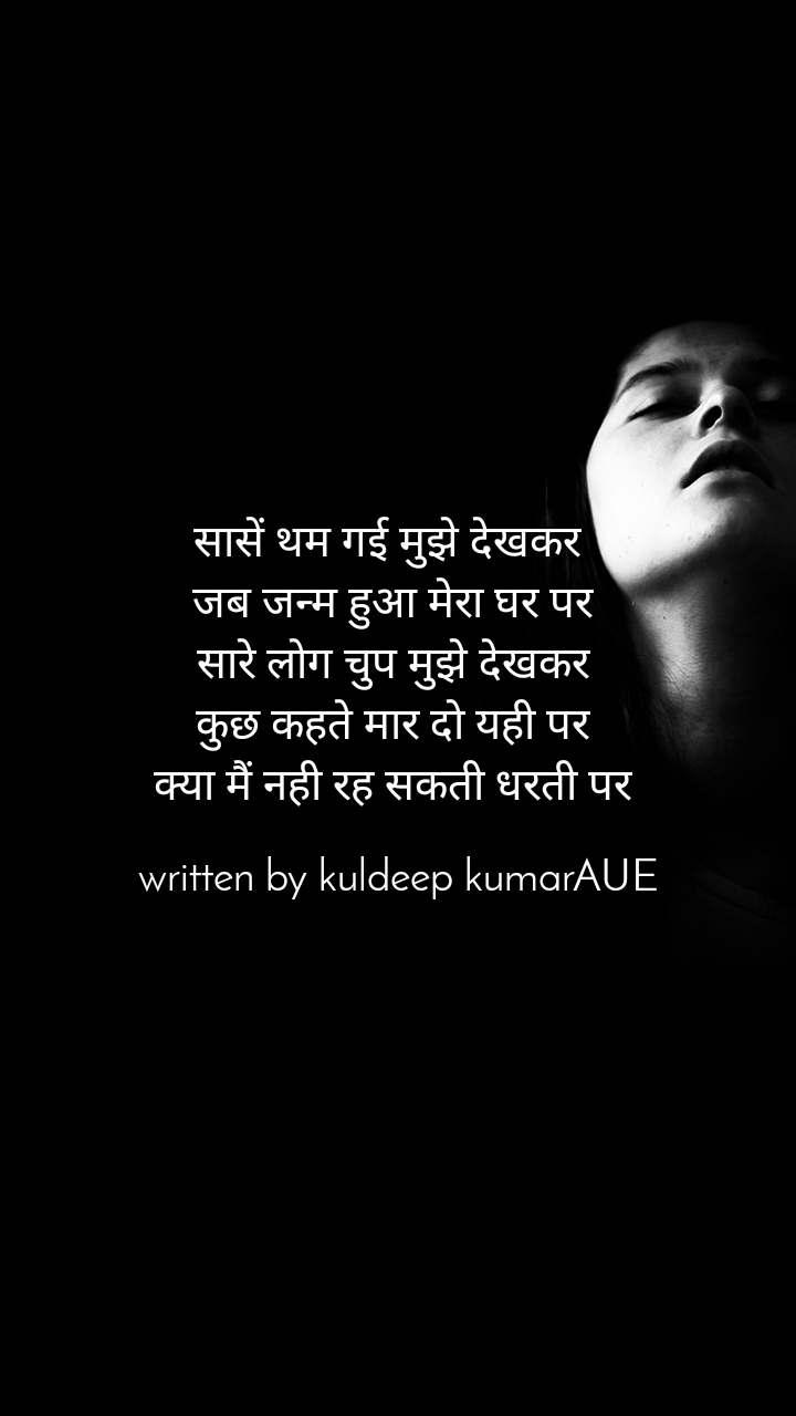 सासें थम गई मुझेदेखकर जब जन्म हुआ मेरा घर पर सारे लोग चुप मुझे देखकर कुछ कहते मार दो यही पर क्या मैं नही रह सकती धरती पर  written by kuldeep kumarAUE