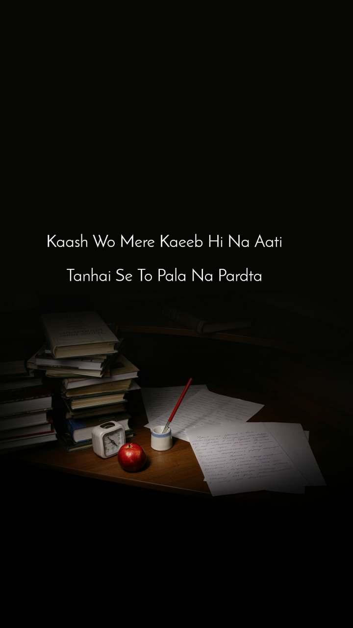 Kaash Wo Mere Kaeeb Hi Na Aati  Tanhai Se To Pala Na Pardta
