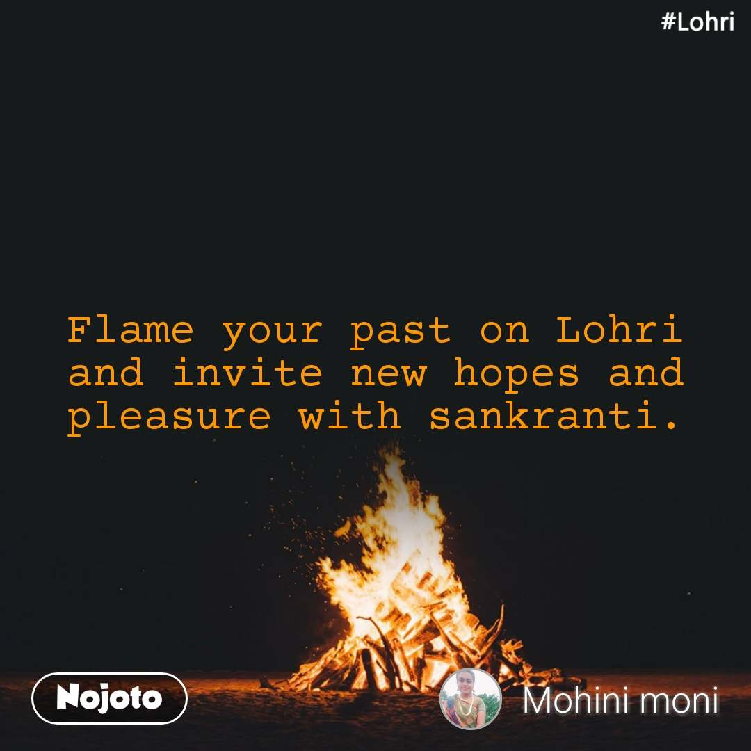 #Lohri  Flame your past on Lohri and invite new hopes and  pleasure with sankranti.