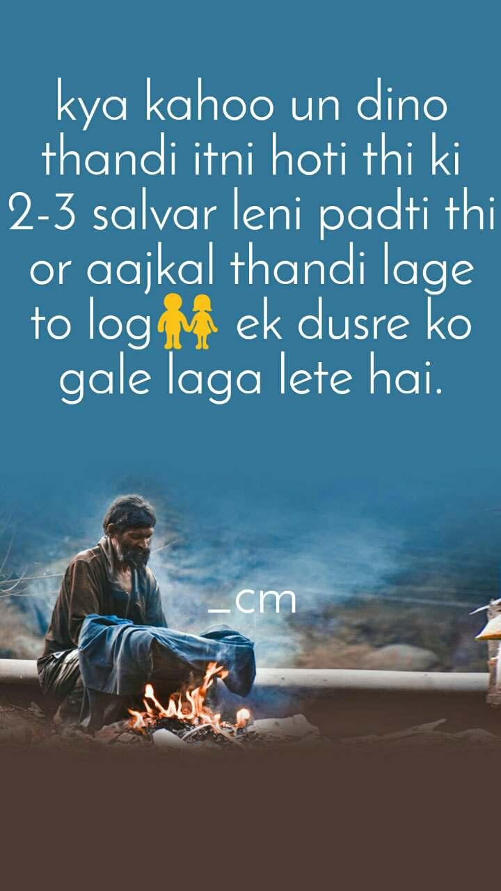 kya kahoo un dino thandi itni hoti thi ki  2-3 salvar leni padti thi or aajkal thandi lage to log👫 ek dusre ko gale laga lete hai.    _cm