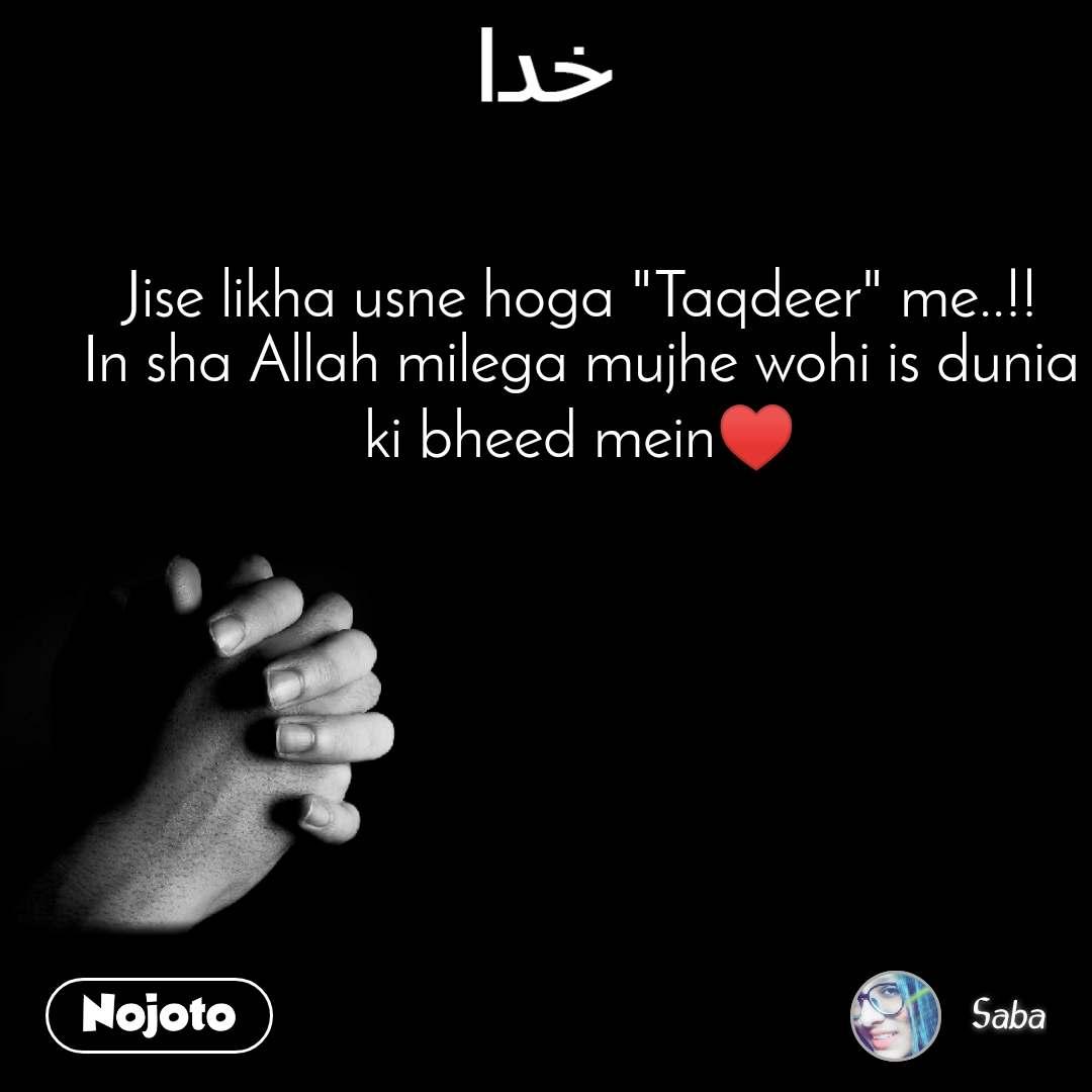 """خدا  Jise likha usne hoga """"Taqdeer"""" me..!! In sha Allah milega mujhe wohi is dunia ki bheed mein♥"""